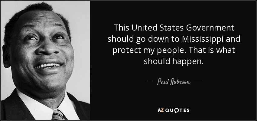 This United States Government should go down to Mississippi and protect my people. That is what should happen. - Paul Robeson