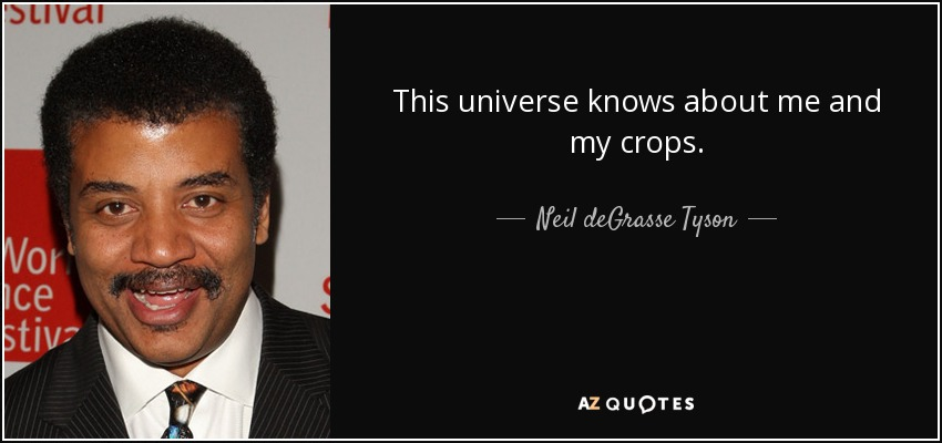 This universe knows about me and my crops. - Neil deGrasse Tyson