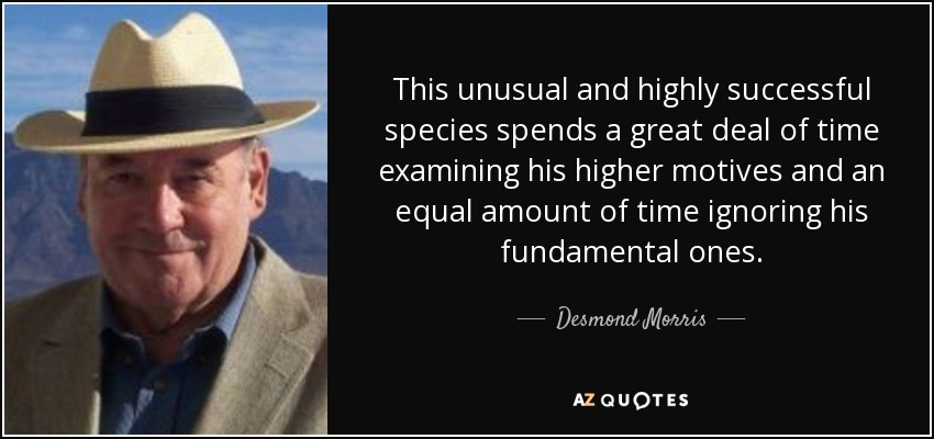 This unusual and highly successful species spends a great deal of time examining his higher motives and an equal amount of time ignoring his fundamental ones. - Desmond Morris