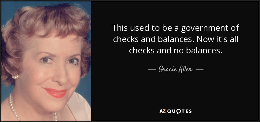 This used to be a government of checks and balances. Now it's all checks and no balances. - Gracie Allen