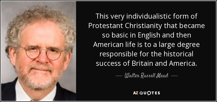 This very individualistic form of Protestant Christianity that became so basic in English and then American life is to a large degree responsible for the historical success of Britain and America. - Walter Russell Mead