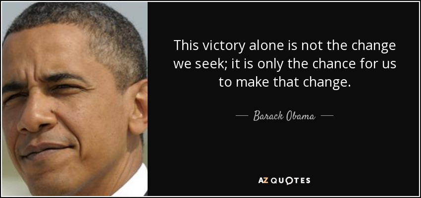 This victory alone is not the change we seek; it is only the chance for us to make that change. - Barack Obama