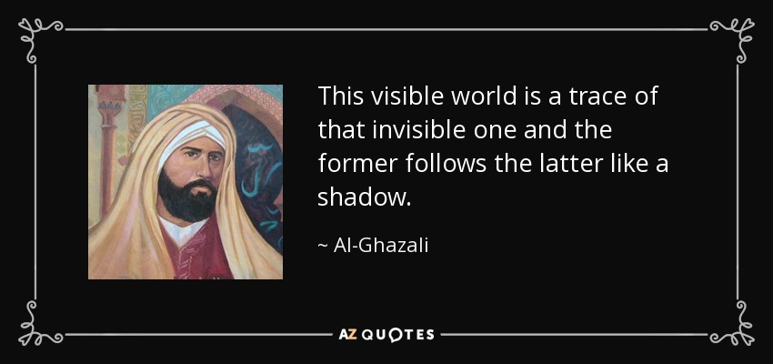 This visible world is a trace of that invisible one and the former follows the latter like a shadow. - Al-Ghazali