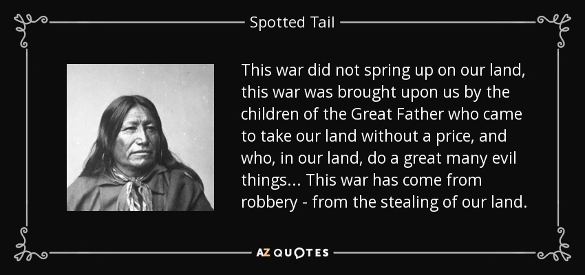 This war did not spring up on our land, this war was brought upon us by the children of the Great Father who came to take our land without a price, and who, in our land, do a great many evil things... This war has come from robbery - from the stealing of our land. - Spotted Tail