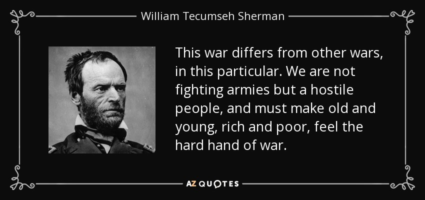 This war differs from other wars, in this particular. We are not fighting armies but a hostile people, and must make old and young, rich and poor, feel the hard hand of war. - William Tecumseh Sherman