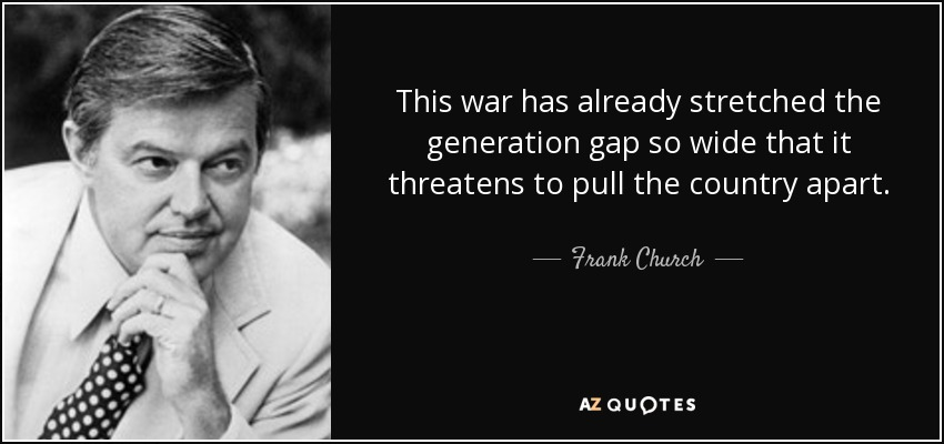 This war has already stretched the generation gap so wide that it threatens to pull the country apart. - Frank Church