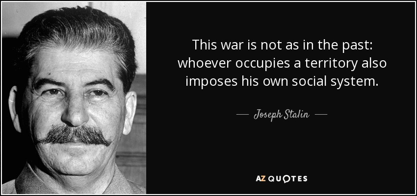 This war is not as in the past: whoever occupies a territory also imposes his own social system. - Joseph Stalin