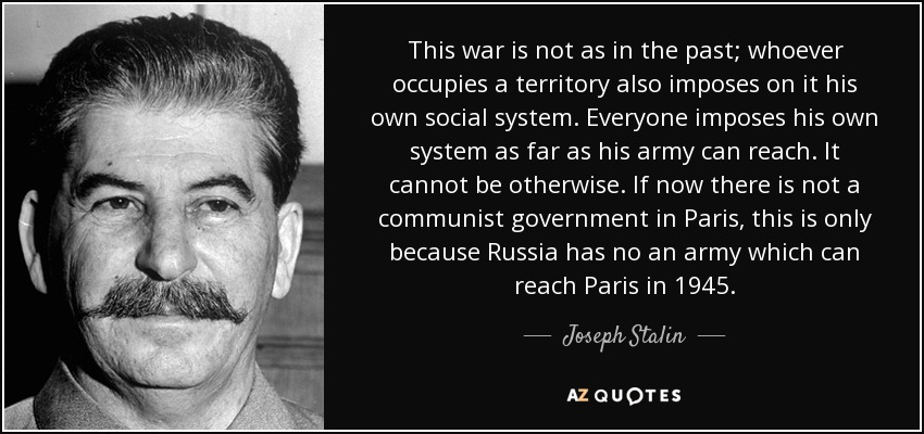 This war is not as in the past; whoever occupies a territory also imposes on it his own social system. Everyone imposes his own system as far as his army can reach. It cannot be otherwise. If now there is not a communist government in Paris, this is only because Russia has no an army which can reach Paris in 1945. - Joseph Stalin