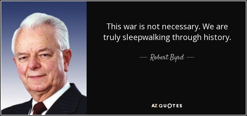 This war is not necessary. We are truly sleepwalking through history. - Robert Byrd