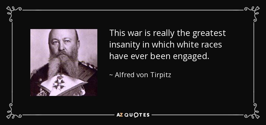 This war is really the greatest insanity in which white races have ever been engaged. - Alfred von Tirpitz
