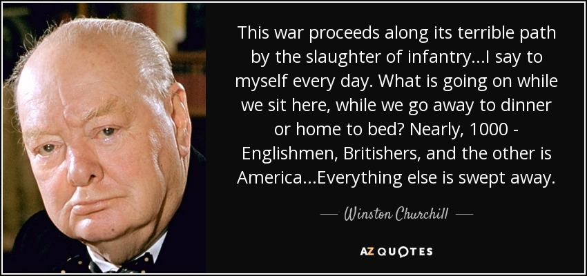 This war proceeds along its terrible path by the slaughter of infantry...I say to myself every day. What is going on while we sit here, while we go away to dinner or home to bed? Nearly, 1000 - Englishmen, Britishers, and the other is America...Everything else is swept away. - Winston Churchill