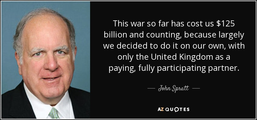 This war so far has cost us $125 billion and counting, because largely we decided to do it on our own, with only the United Kingdom as a paying, fully participating partner. - John Spratt