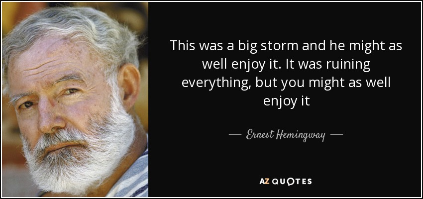 This was a big storm and he might as well enjoy it. It was ruining everything, but you might as well enjoy it - Ernest Hemingway