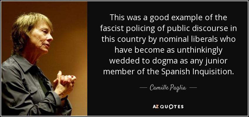 This was a good example of the fascist policing of public discourse in this country by nominal liberals who have become as unthinkingly wedded to dogma as any junior member of the Spanish Inquisition. - Camille Paglia