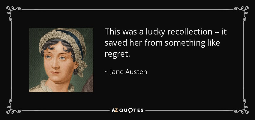 This was a lucky recollection -- it saved her from something like regret. - Jane Austen