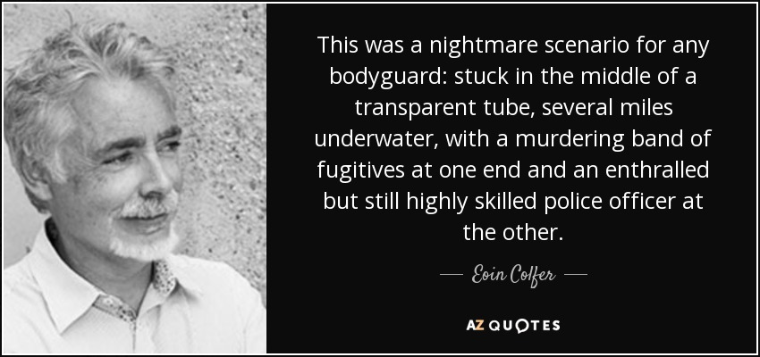 This was a nightmare scenario for any bodyguard: stuck in the middle of a transparent tube, several miles underwater, with a murdering band of fugitives at one end and an enthralled but still highly skilled police officer at the other. - Eoin Colfer