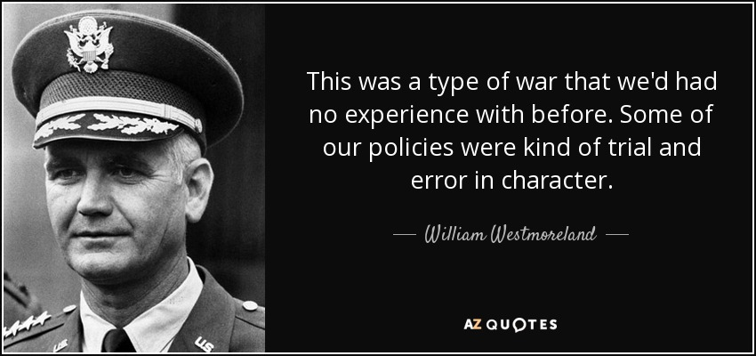This was a type of war that we'd had no experience with before. Some of our policies were kind of trial and error in character. - William Westmoreland