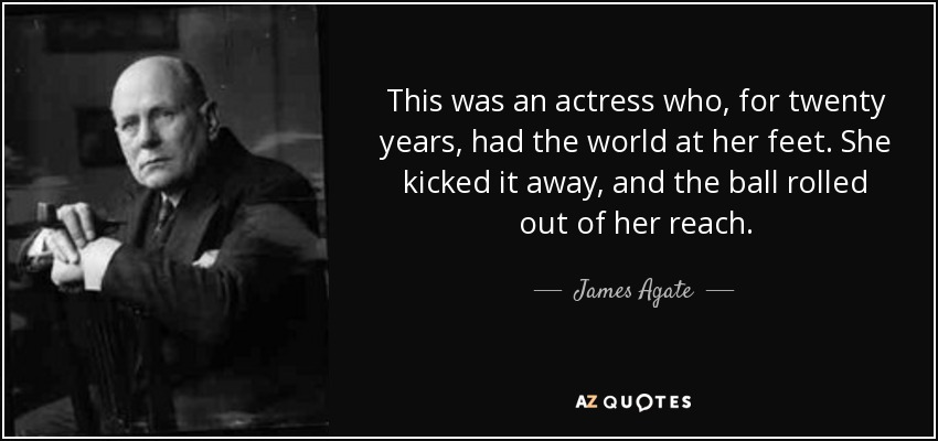 This was an actress who, for twenty years, had the world at her feet. She kicked it away, and the ball rolled out of her reach. - James Agate