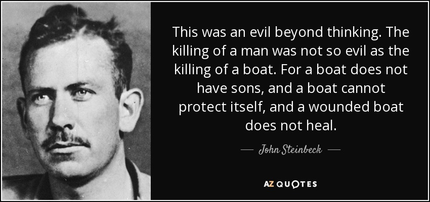 This was an evil beyond thinking. The killing of a man was not so evil as the killing of a boat. For a boat does not have sons, and a boat cannot protect itself, and a wounded boat does not heal. - John Steinbeck