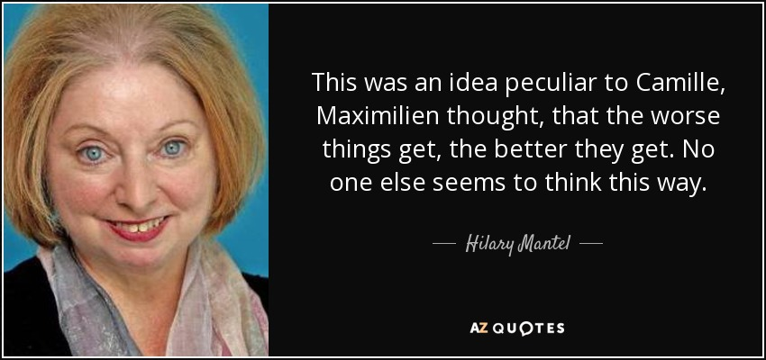 This was an idea peculiar to Camille, Maximilien thought, that the worse things get, the better they get. No one else seems to think this way. - Hilary Mantel