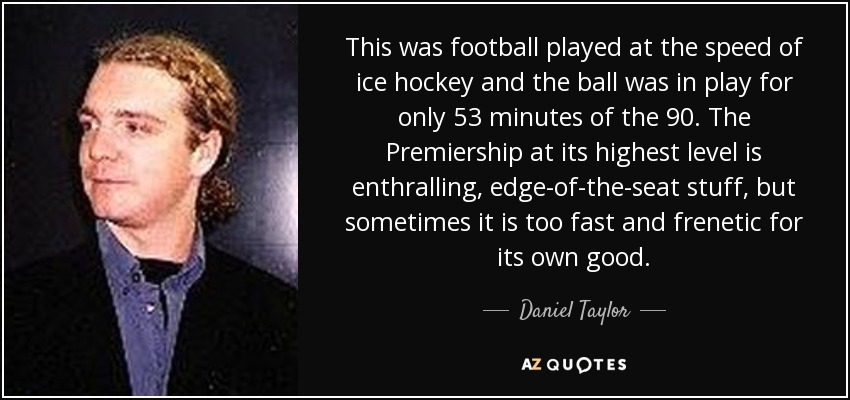 This was football played at the speed of ice hockey and the ball was in play for only 53 minutes of the 90. The Premiership at its highest level is enthralling, edge-of-the-seat stuff, but sometimes it is too fast and frenetic for its own good. - Daniel Taylor