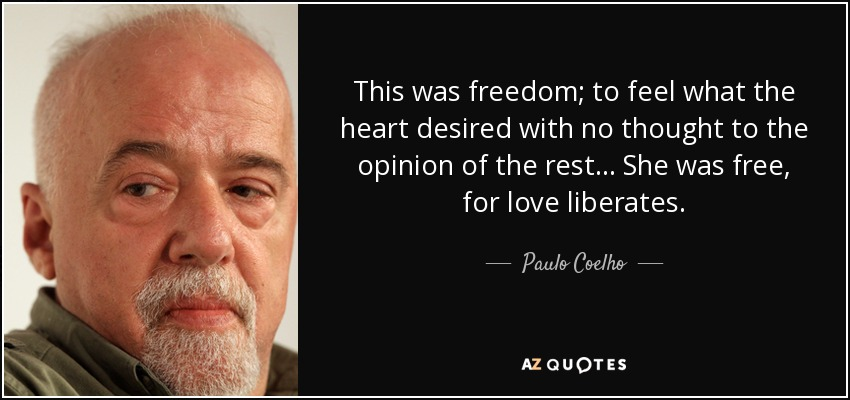 This was freedom; to feel what the heart desired with no thought to the opinion of the rest... She was free, for love liberates. - Paulo Coelho