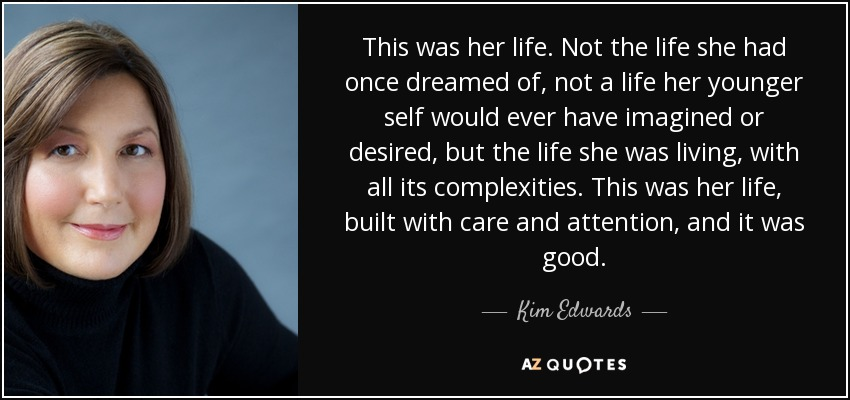 This was her life. Not the life she had once dreamed of, not a life her younger self would ever have imagined or desired, but the life she was living, with all its complexities. This was her life, built with care and attention, and it was good. - Kim Edwards