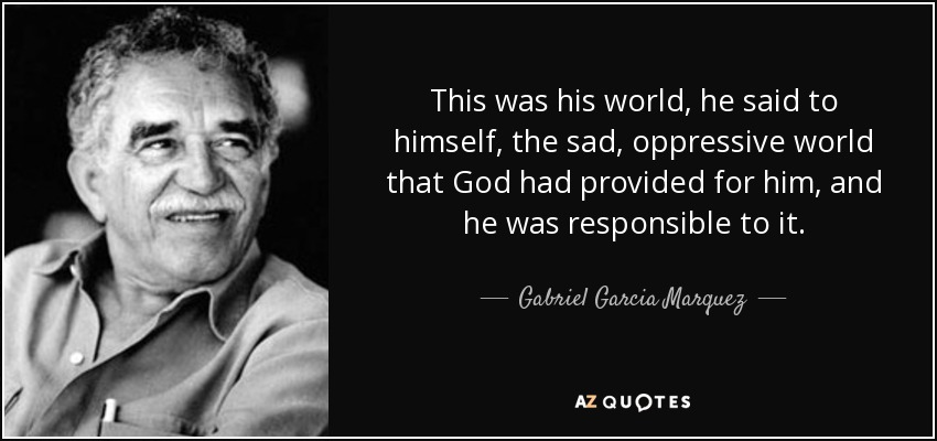 This was his world, he said to himself, the sad, oppressive world that God had provided for him, and he was responsible to it. - Gabriel Garcia Marquez