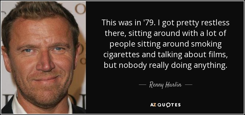 This was in '79. I got pretty restless there, sitting around with a lot of people sitting around smoking cigarettes and talking about films, but nobody really doing anything. - Renny Harlin