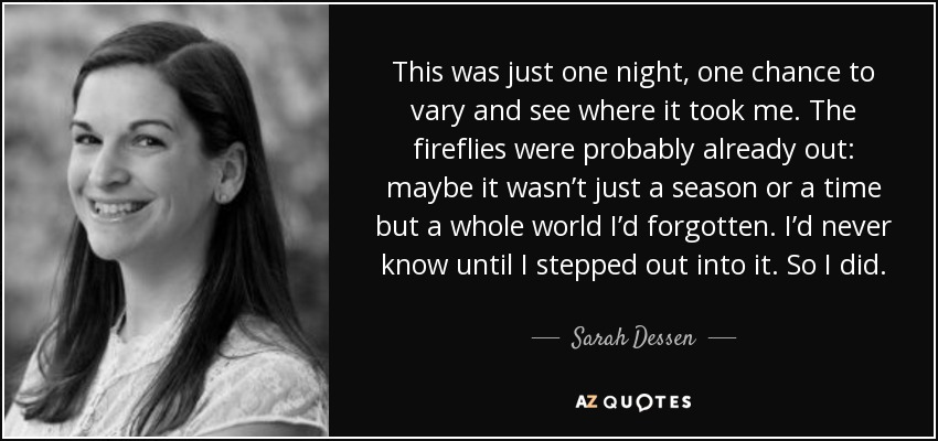 This was just one night, one chance to vary and see where it took me. The fireflies were probably already out: maybe it wasn't just a season or a time but a whole world I'd forgotten. I'd never know until I stepped out into it. So I did. - Sarah Dessen