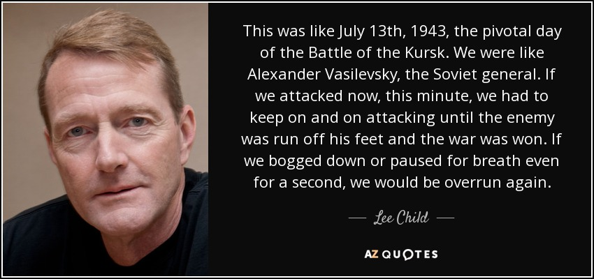 This was like July 13th, 1943, the pivotal day of the Battle of the Kursk. We were like Alexander Vasilevsky, the Soviet general. If we attacked now, this minute, we had to keep on and on attacking until the enemy was run off his feet and the war was won. If we bogged down or paused for breath even for a second, we would be overrun again. - Lee Child