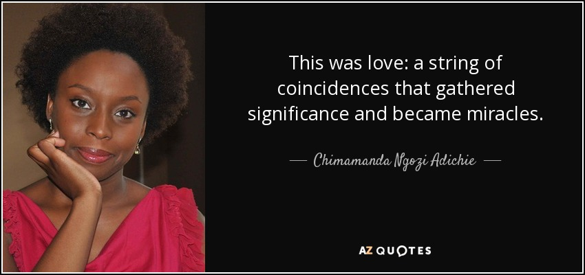 This was love: a string of coincidences that gathered significance and became miracles. - Chimamanda Ngozi Adichie