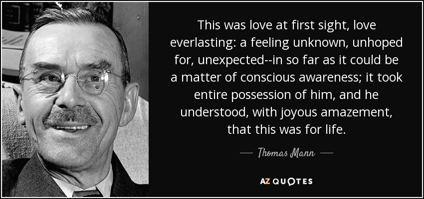 This was love at first sight, love everlasting: a feeling unknown, unhoped for, unexpected--in so far as it could be a matter of conscious awareness; it took entire possession of him, and he understood, with joyous amazement, that this was for life. - Thomas Mann