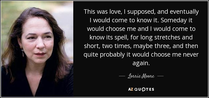 This was love, I supposed, and eventually I would come to know it. Someday it would choose me and I would come to know its spell, for long stretches and short, two times, maybe three, and then quite probably it would choose me never again. - Lorrie Moore