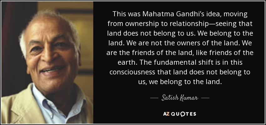 This was Mahatma Gandhi's idea, moving from ownership to relationship—seeing that land does not belong to us. We belong to the land. We are not the owners of the land. We are the friends of the land, like friends of the earth. The fundamental shift is in this consciousness that land does not belong to us, we belong to the land. - Satish Kumar