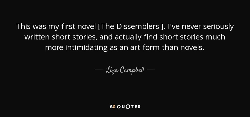 This was my first novel [The Dissemblers ]. I've never seriously written short stories, and actually find short stories much more intimidating as an art form than novels. - Liza Campbell