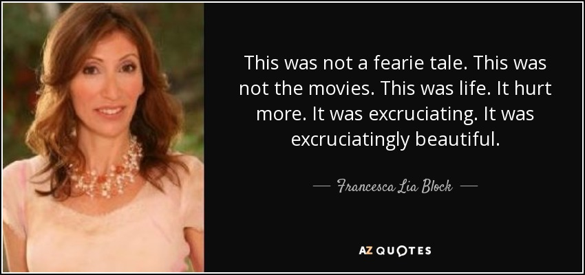 This was not a fearie tale. This was not the movies. This was life. It hurt more. It was excruciating. It was excruciatingly beautiful. - Francesca Lia Block