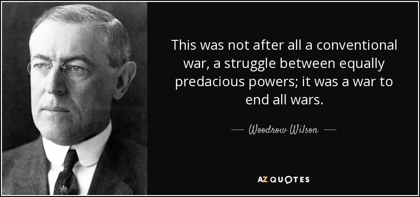 This was not after all a conventional war, a struggle between equally predacious powers; it was a war to end all wars. - Woodrow Wilson