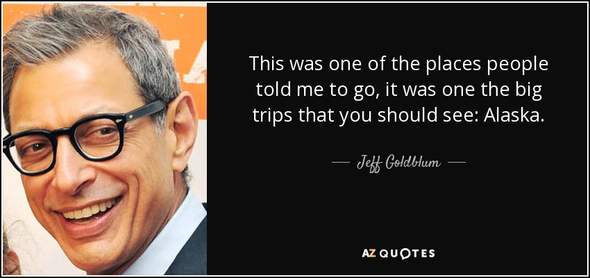 This was one of the places people told me to go, it was one the big trips that you should see: Alaska. - Jeff Goldblum