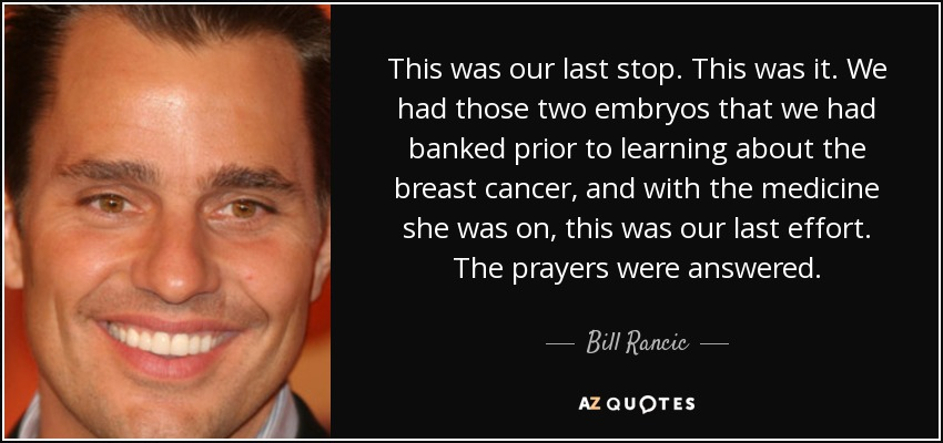 This was our last stop. This was it. We had those two embryos that we had banked prior to learning about the breast cancer, and with the medicine she was on, this was our last effort. The prayers were answered. - Bill Rancic