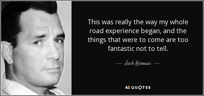 This was really the way my whole road experience began, and the things that were to come are too fantastic not to tell. - Jack Kerouac