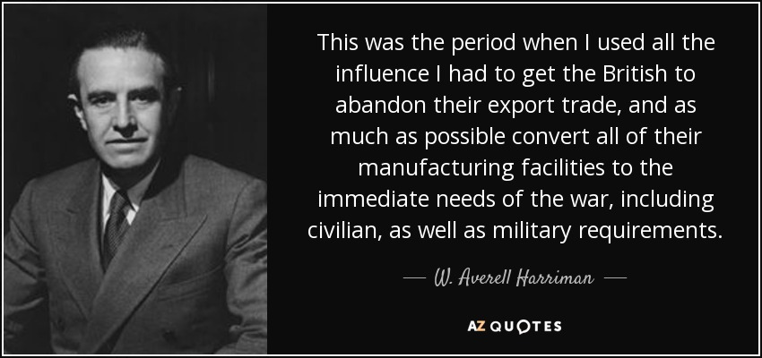 This was the period when I used all the influence I had to get the British to abandon their export trade, and as much as possible convert all of their manufacturing facilities to the immediate needs of the war, including civilian, as well as military requirements. - W. Averell Harriman