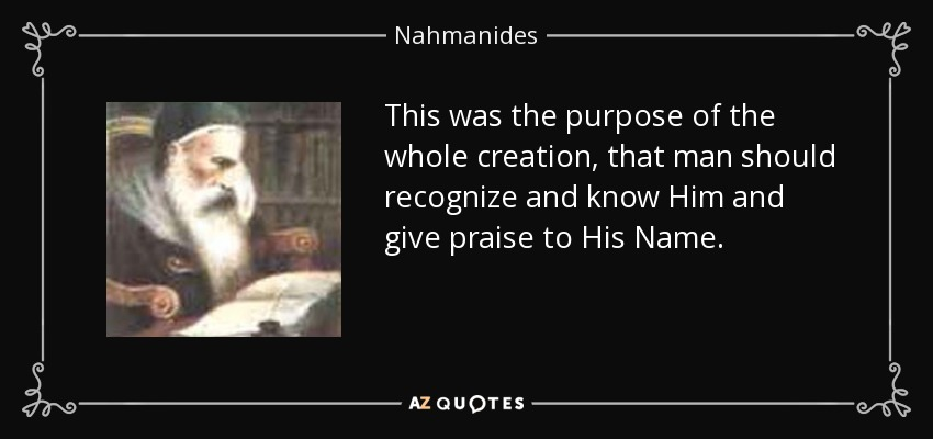 This was the purpose of the whole creation, that man should recognize and know Him and give praise to His Name. - Nahmanides