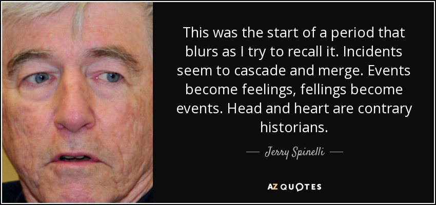 This was the start of a period that blurs as I try to recall it. Incidents seem to cascade and merge. Events become feelings, fellings become events. Head and heart are contrary historians. - Jerry Spinelli