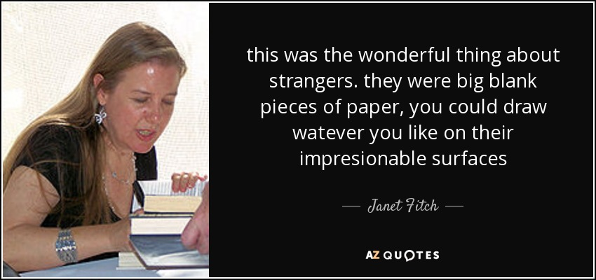 this was the wonderful thing about strangers. they were big blank pieces of paper, you could draw watever you like on their impresionable surfaces - Janet Fitch