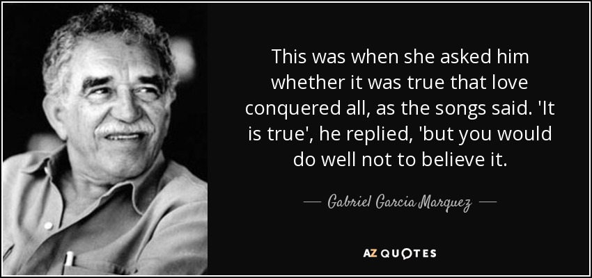 This was when she asked him whether it was true that love conquered all, as the songs said. 'It is true', he replied, 'but you would do well not to believe it. - Gabriel Garcia Marquez