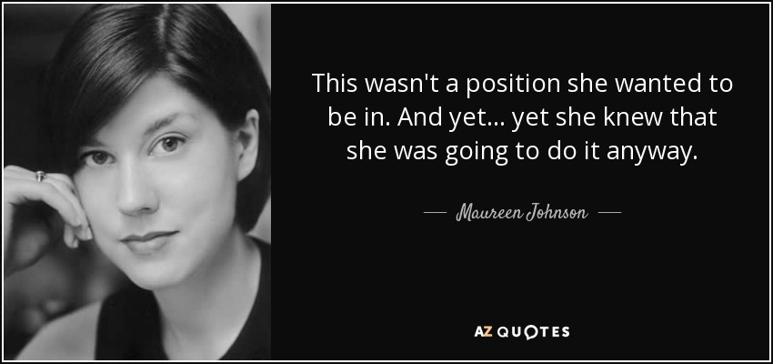 This wasn't a position she wanted to be in. And yet . . . yet she knew that she was going to do it anyway. - Maureen Johnson