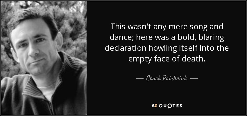 This wasn't any mere song and dance; here was a bold, blaring declaration howling itself into the empty face of death. - Chuck Palahniuk