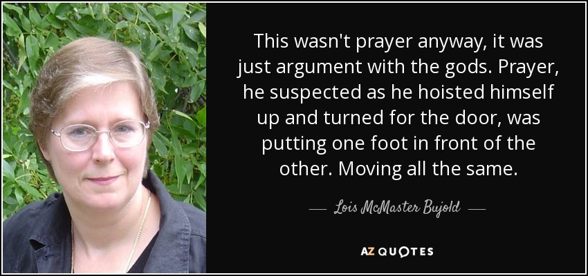 This wasn't prayer anyway, it was just argument with the gods. Prayer, he suspected as he hoisted himself up and turned for the door, was putting one foot in front of the other. Moving all the same. - Lois McMaster Bujold