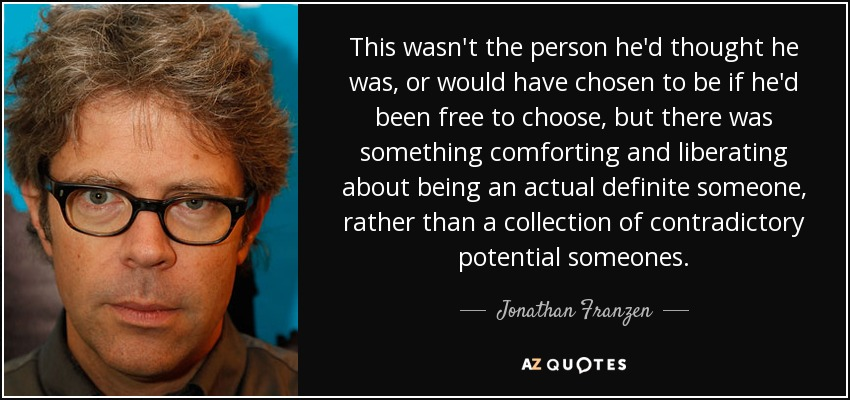 This wasn't the person he'd thought he was, or would have chosen to be if he'd been free to choose, but there was something comforting and liberating about being an actual definite someone, rather than a collection of contradictory potential someones. - Jonathan Franzen